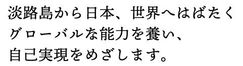 淡路島から日本、世界へはばたくグローバルな能力を養い、自己実現を目指します。